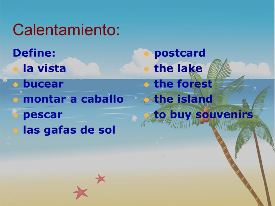 Calentamiento: Define: la vista bucear montar a caballo pescar las gafas de sol postcard the lake the forest the island to buy souvenirs