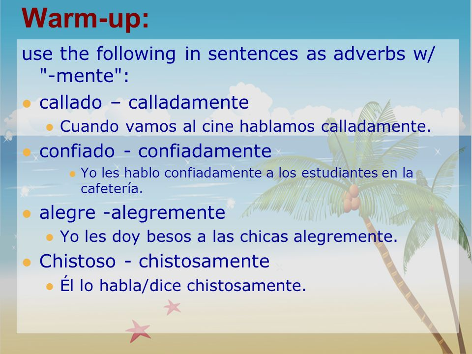 Warm-up: use the following in sentences as adverbs w/ -mente : callado – calladamente Cuando vamos al cine hablamos calladamente.