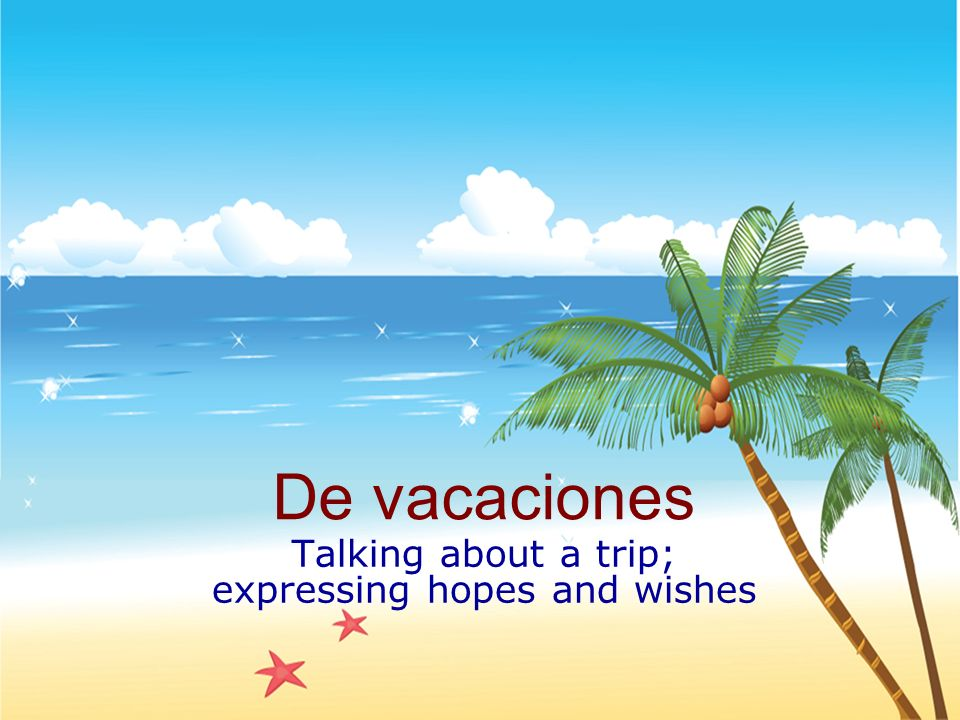 De vacaciones Talking about a trip; expressing hopes and wishes