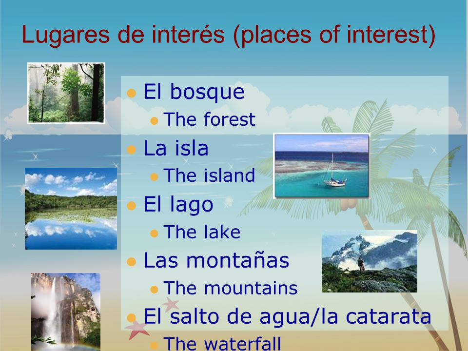 Lugares de interés (places of interest) El bosque The forest La isla The island El lago The lake Las montañas The mountains El salto de agua/la catara