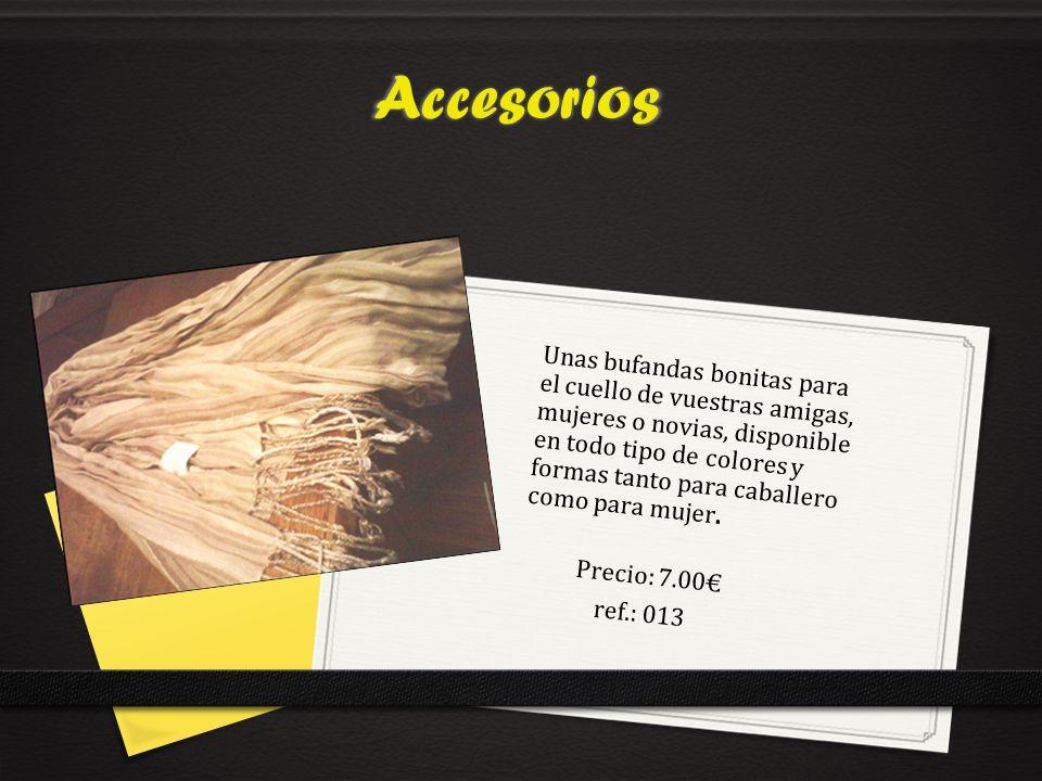 Accesorios Precio: 7.00 ref.: 013 Unas bufandas bonitas para el cuello de vuestras amigas, mujeres o novias, disponible en todo tipo de colores y formas tanto para caballero como para mujer.