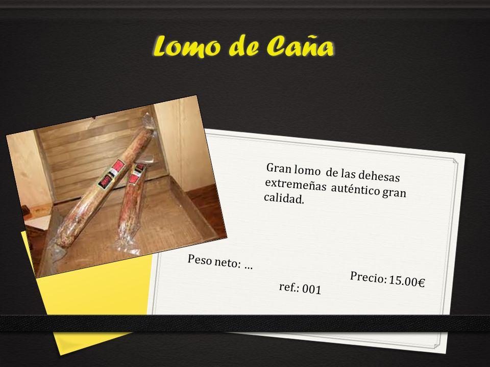 Lomo de Caña Peso neto: …Precio: 15.00 ref.: 001 Gran lomo de las dehesas extremeñas auténtico gran calidad.