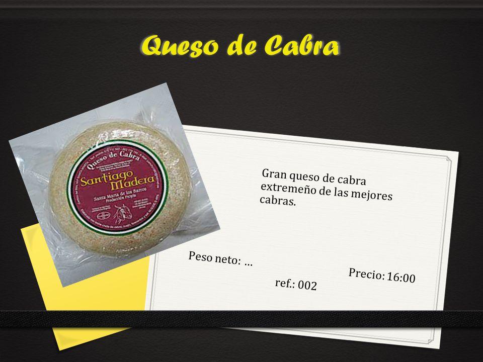 Queso de Cabra Peso neto: …Precio: 16:00 ref.: 002 Gran queso de cabra extremeño de las mejores cabras.