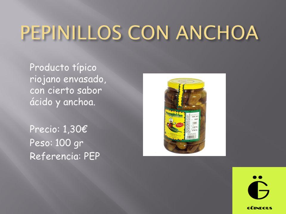 PEPINILLOS CON ANCHOA Producto típico riojano envasado, con cierto sabor ácido y anchoa. Precio: 1,30 Peso: 100 gr Referencia: PEP