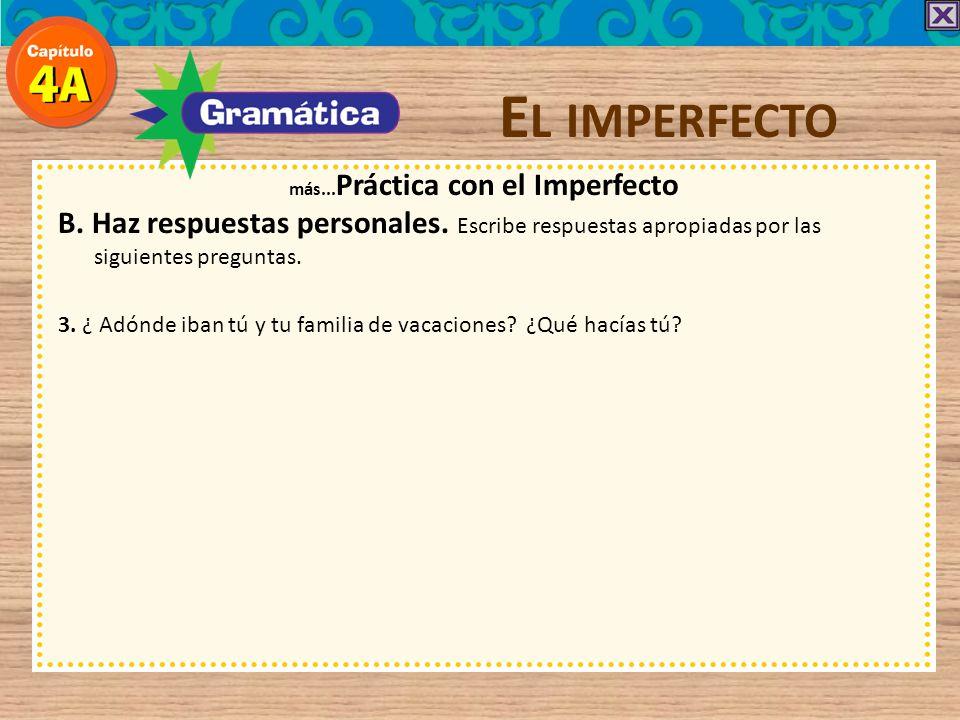 E L IMPERFECTO más... Práctica con el Imperfecto B. Haz respuestas personales. Escribe respuestas apropiadas por las siguientes preguntas. veía 2. ¿Qu