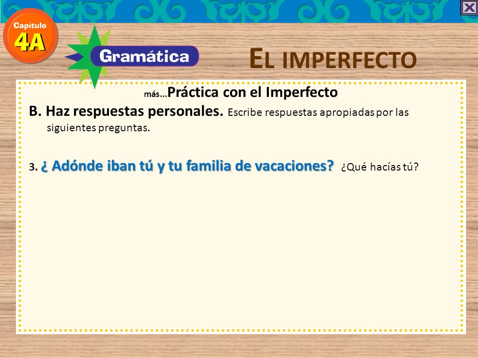 E L IMPERFECTO más... Práctica con el Imperfecto B. Haz respuestas personales. Escribe respuestas apropiadas por las siguientes preguntas. 3. ¿ Adónde