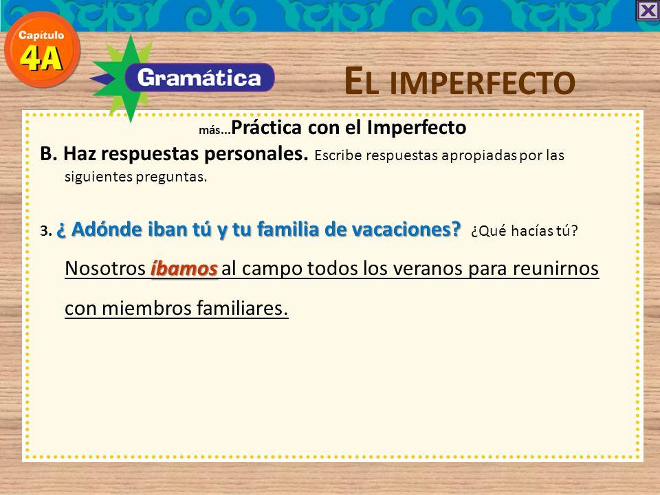 E L IMPERFECTO más... Práctica con el Imperfecto B. Haz respuestas personales. Escribe respuestas apropiadas por las siguientes preguntas. ¿ Adónde ib
