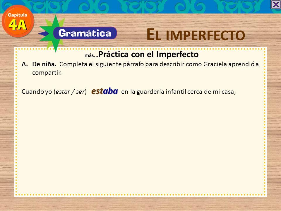 E L IMPERFECTO más... Práctica con el Imperfecto A.De niña. Completa el siguiente párrafo para describir como Graciela aprendió a compartir. Cuando yo