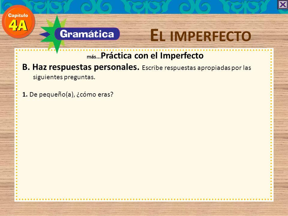 E L IMPERFECTO más... Práctica con el Imperfecto B. Haz respuestas personales. Escribe respuestas apropiadas por las siguientes preguntas.