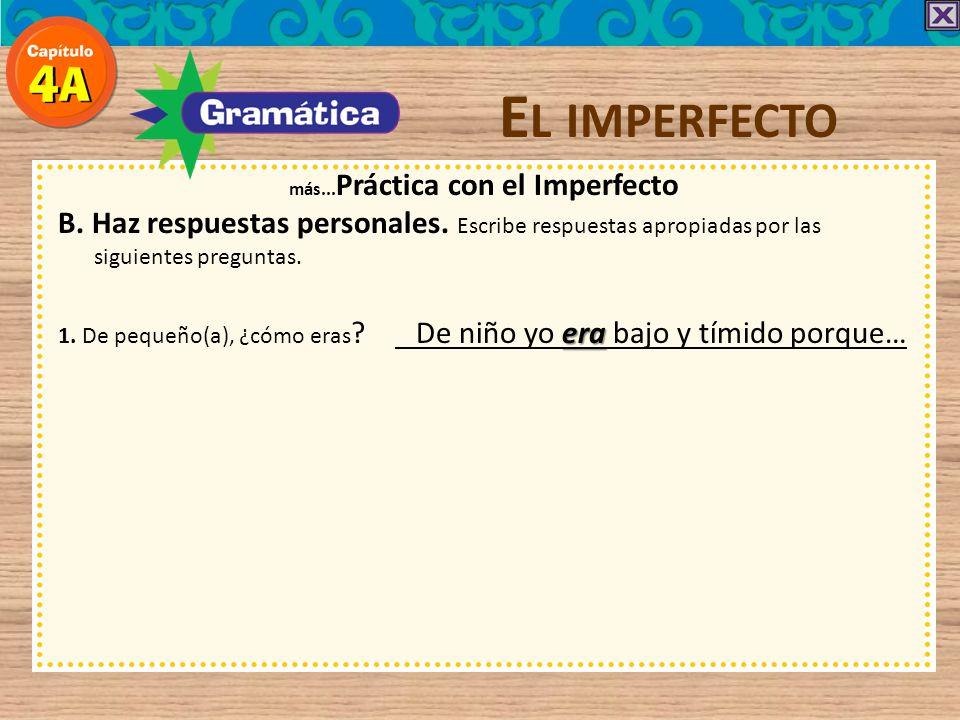 E L IMPERFECTO más... Práctica con el Imperfecto B. Haz respuestas personales. Escribe respuestas apropiadas por las siguientes preguntas. 1. De peque