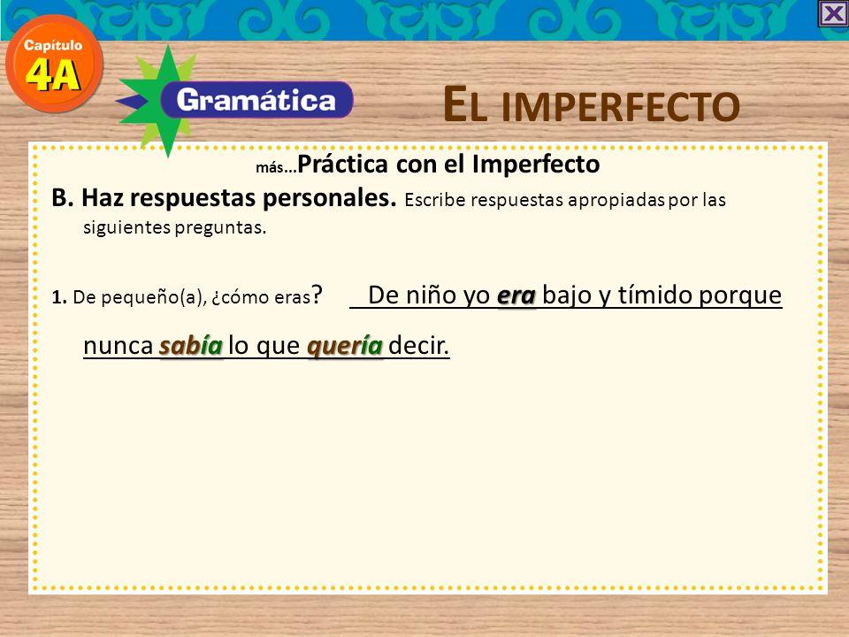E L IMPERFECTO más... Práctica con el Imperfecto B. Haz respuestas personales. Escribe respuestas apropiadas por las siguientes preguntas. era 1. De p
