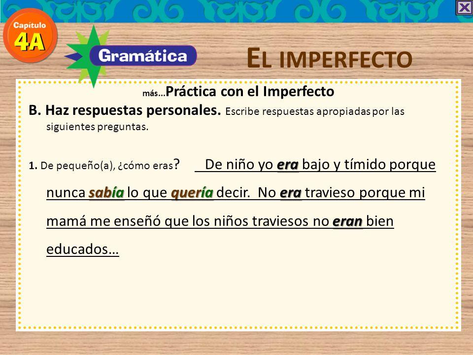 E L IMPERFECTO más... Práctica con el Imperfecto B. Haz respuestas personales. Escribe respuestas apropiadas por las siguientes preguntas. era sabíaqu