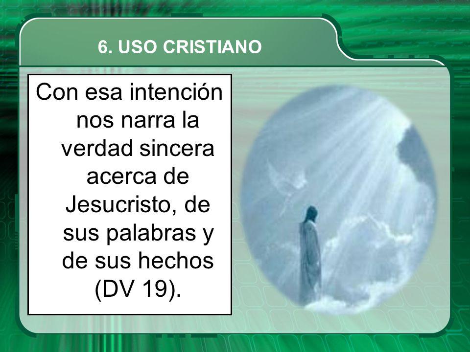 Con esa intención nos narra la verdad sincera acerca de Jesucristo, de sus palabras y de sus hechos (DV 19).
