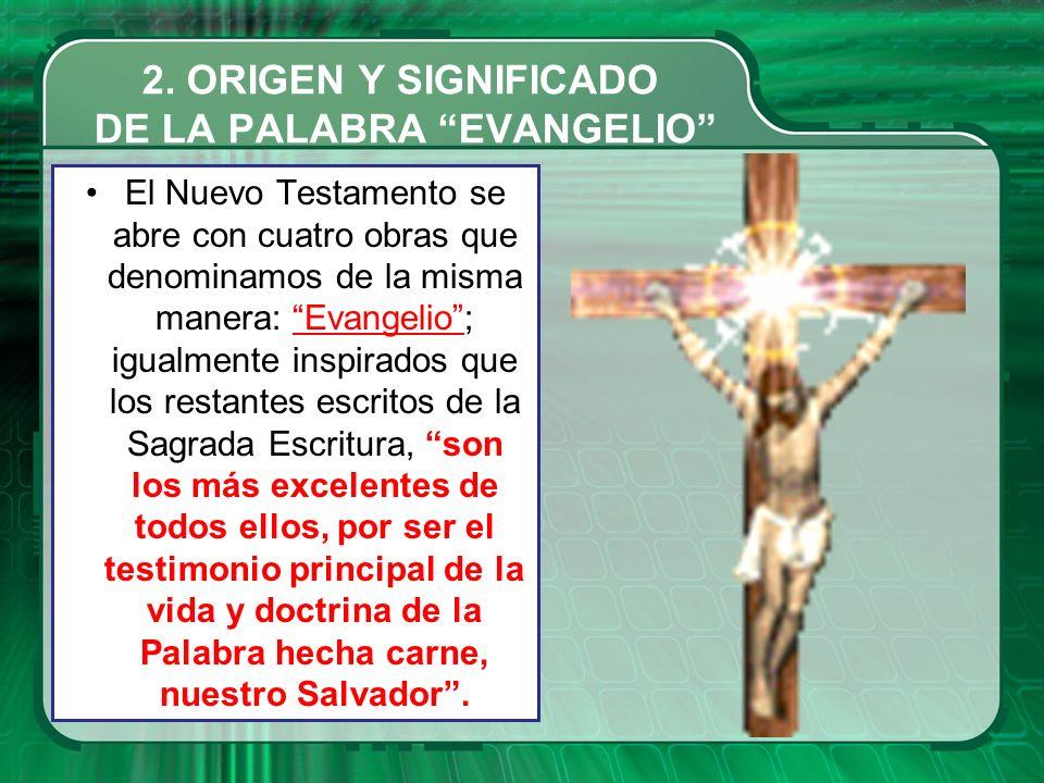 2. ORIGEN Y SIGNIFICADO DE LA PALABRA EVANGELIO El Nuevo Testamento se abre con cuatro obras que denominamos de la misma manera: Evangelio; igualmente