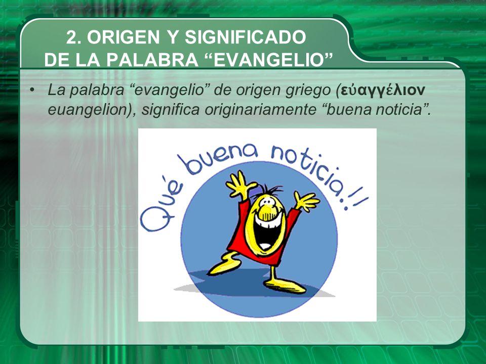 La palabra evangelio de origen griego (ε αγγ λιον euangelion), significa originariamente buena noticia. 2. ORIGEN Y SIGNIFICADO DE LA PALABRA EVANGELI
