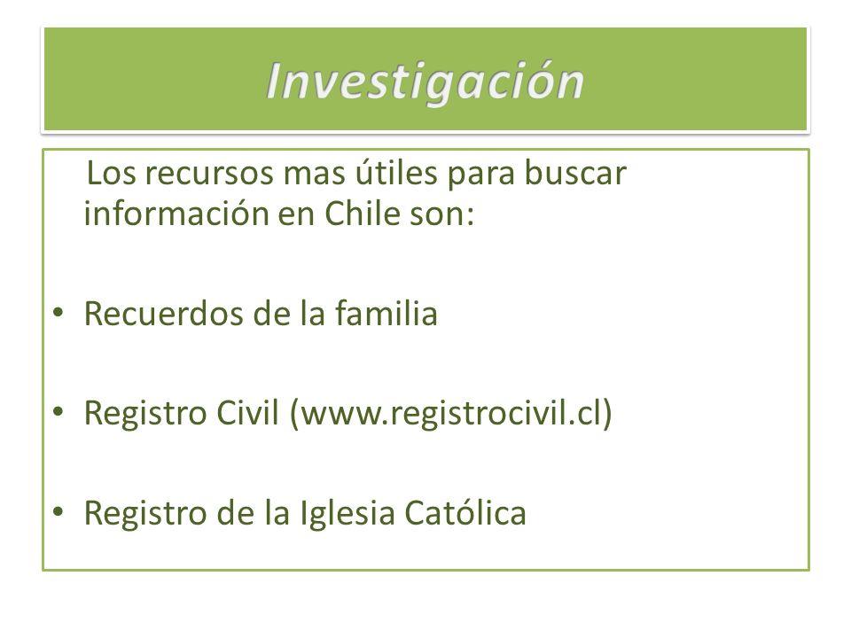 Los recursos mas útiles para buscar información en Chile son: Recuerdos de la familia Registro Civil (www.registrocivil.cl) Registro de la Iglesia Cat
