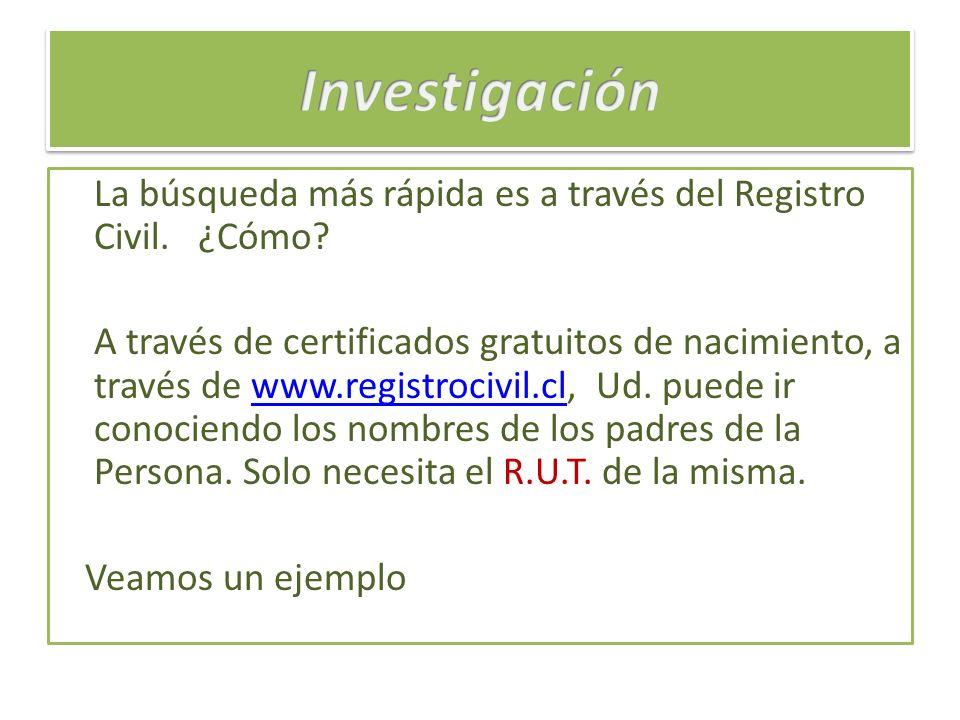 La búsqueda más rápida es a través del Registro Civil. ¿Cómo? A través de certificados gratuitos de nacimiento, a través de www.registrocivil.cl, Ud.
