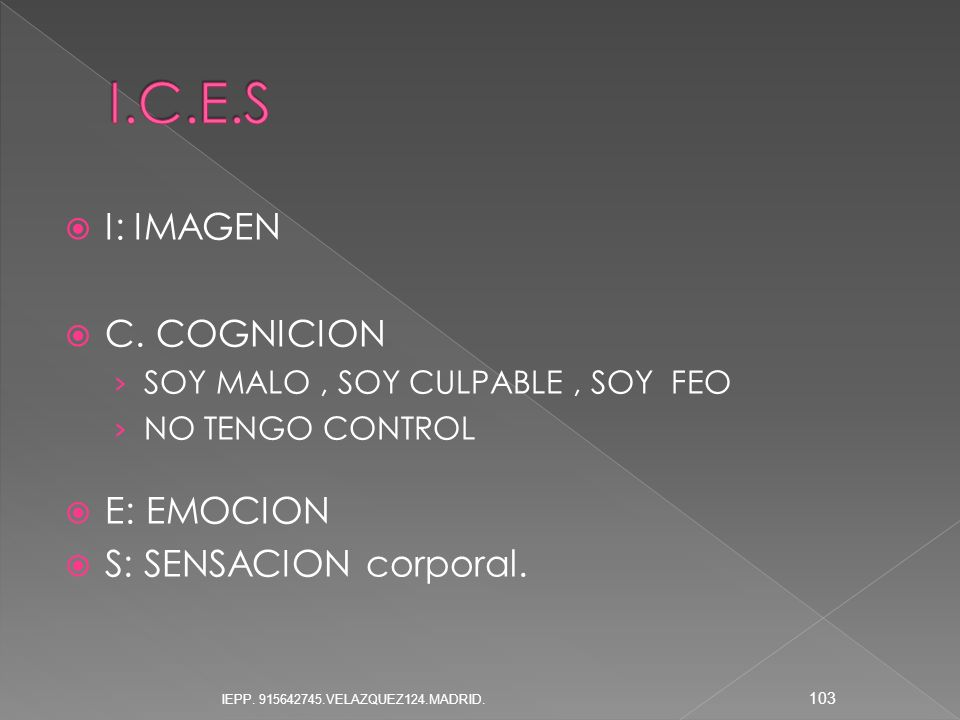 I: IMAGEN C. COGNICION SOY MALO, SOY CULPABLE, SOY FEO NO TENGO CONTROL E: EMOCION S: SENSACION corporal. 103 IEPP. 915642745.VELAZQUEZ124.MADRID.