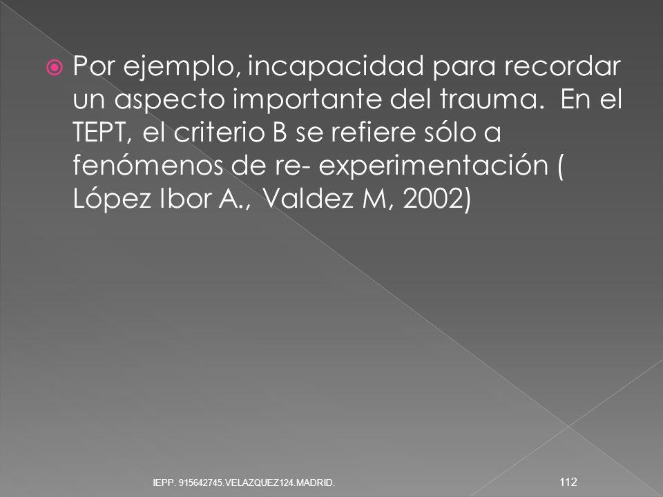 Por ejemplo, incapacidad para recordar un aspecto importante del trauma. En el TEPT, el criterio B se refiere sólo a fenómenos de re- experimentación