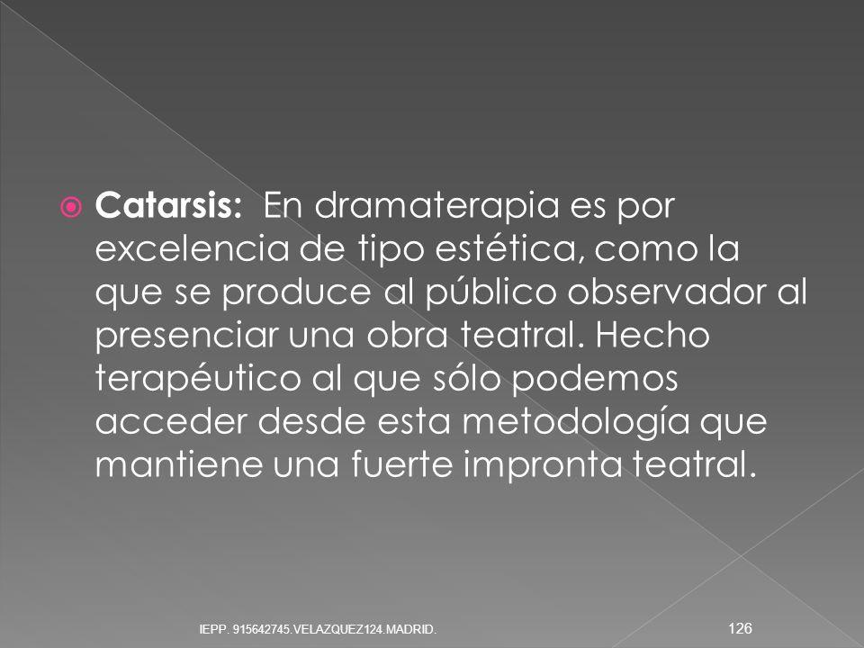 Catarsis: En dramaterapia es por excelencia de tipo estética, como la que se produce al público observador al presenciar una obra teatral. Hecho terap