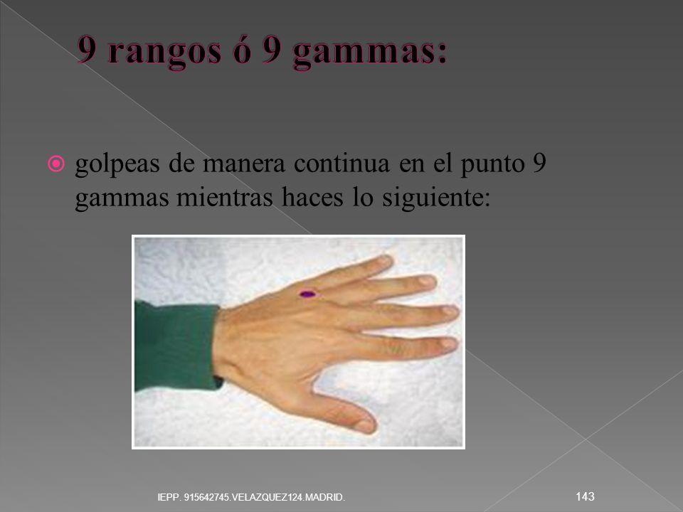 golpeas de manera continua en el punto 9 gammas mientras haces lo siguiente: 143 IEPP. 915642745.VELAZQUEZ124.MADRID.