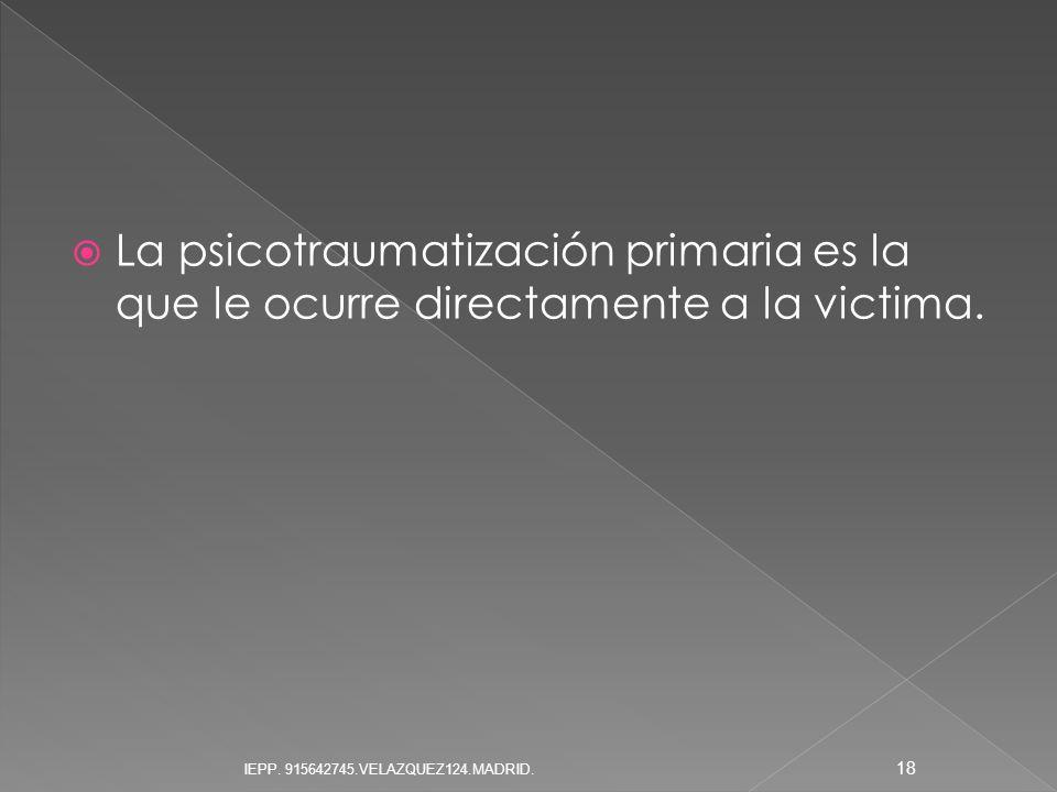 La psicotraumatización primaria es la que le ocurre directamente a la victima. 18 IEPP. 915642745.VELAZQUEZ124.MADRID.