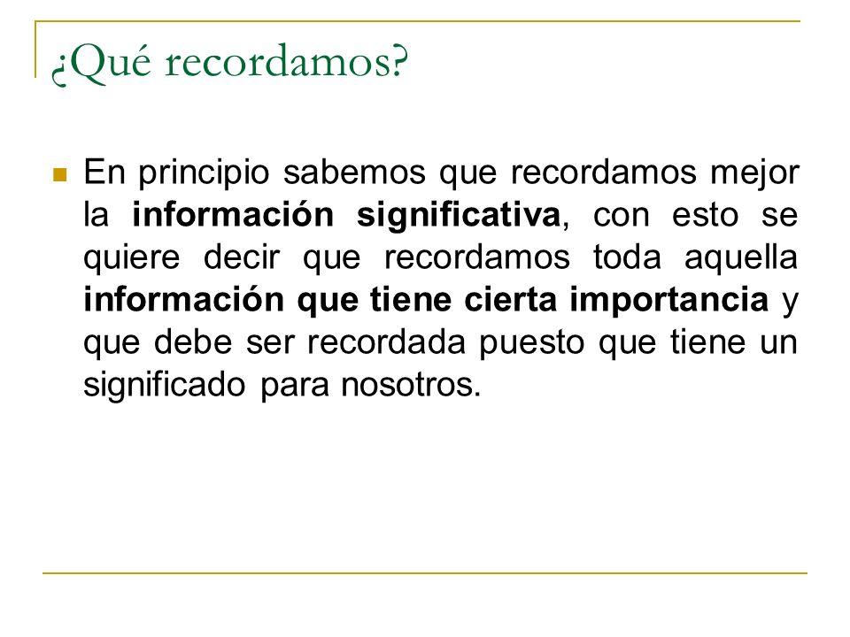 ¿Qué recordamos? En principio sabemos que recordamos mejor la información significativa, con esto se quiere decir que recordamos toda aquella informac