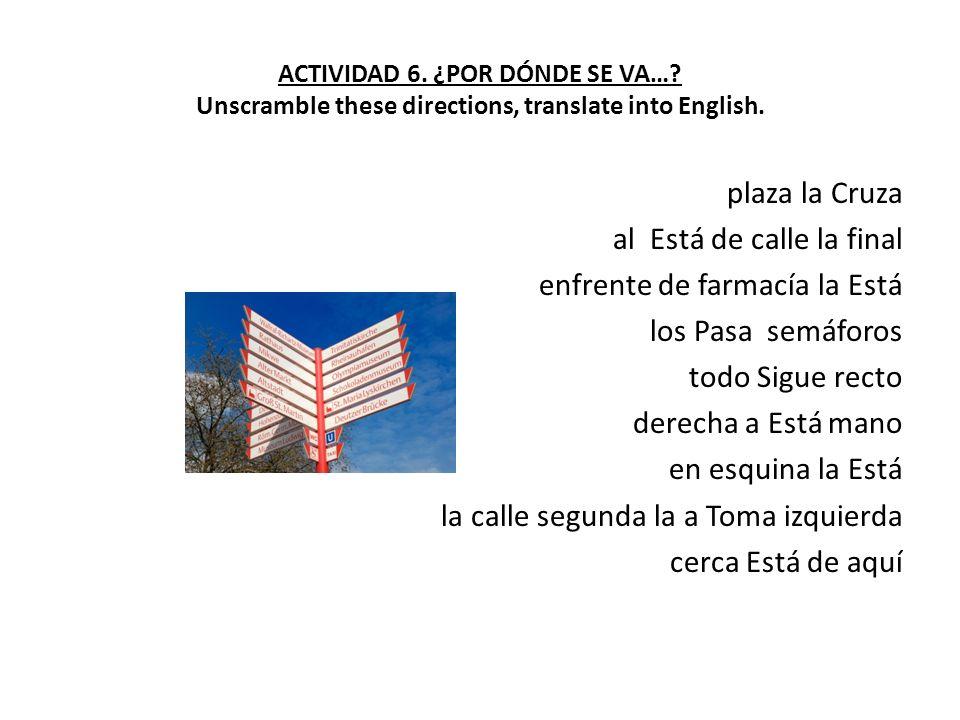ACTIVIDAD 6. ¿POR DÓNDE SE VA…? Unscramble these directions, translate into English. plaza la Cruza al Está de calle la final enfrente de farmacía la