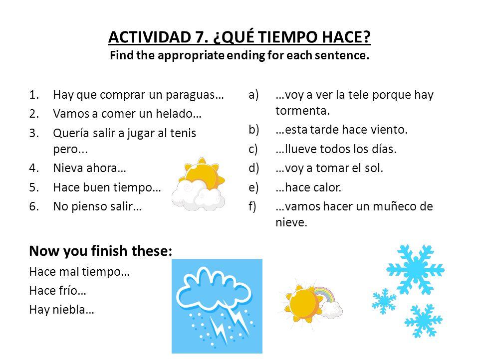 ACTIVIDAD 7. ¿QUÉ TIEMPO HACE? Find the appropriate ending for each sentence. 1.Hay que comprar un paraguas… 2.Vamos a comer un helado… 3.Quería salir