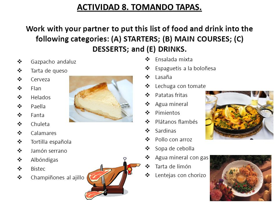 ACTIVIDAD 8. TOMANDO TAPAS. Work with your partner to put this list of food and drink into the following categories: (A) STARTERS; (B) MAIN COURSES; (