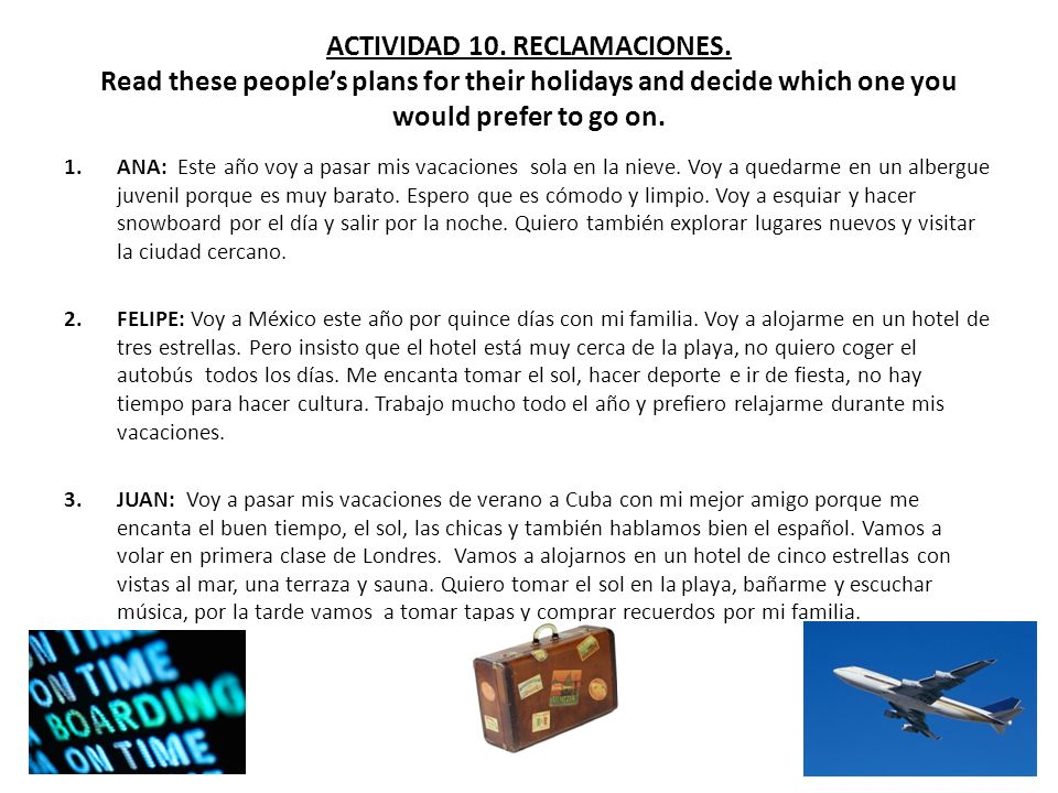 ACTIVIDAD 10. RECLAMACIONES. Read these peoples plans for their holidays and decide which one you would prefer to go on. 1.ANA: Este año voy a pasar m