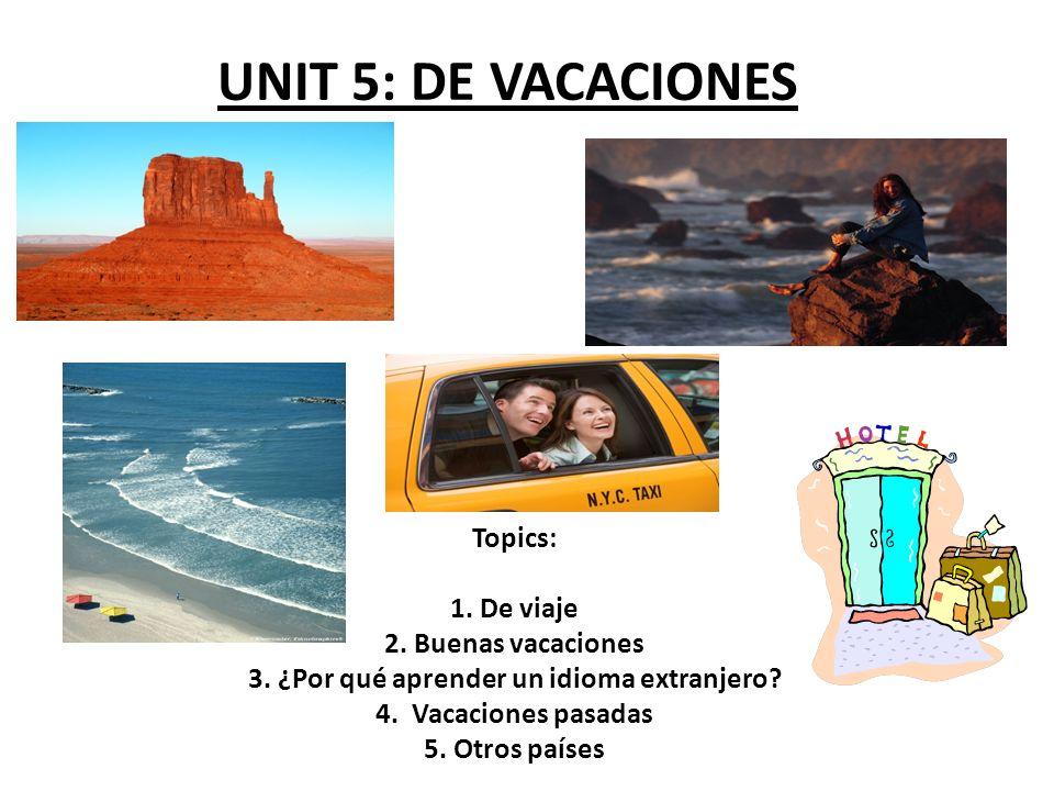 UNIT 5: DE VACACIONES Topics: 1. De viaje 2. Buenas vacaciones 3. ¿Por qué aprender un idioma extranjero? 4. Vacaciones pasadas 5. Otros países