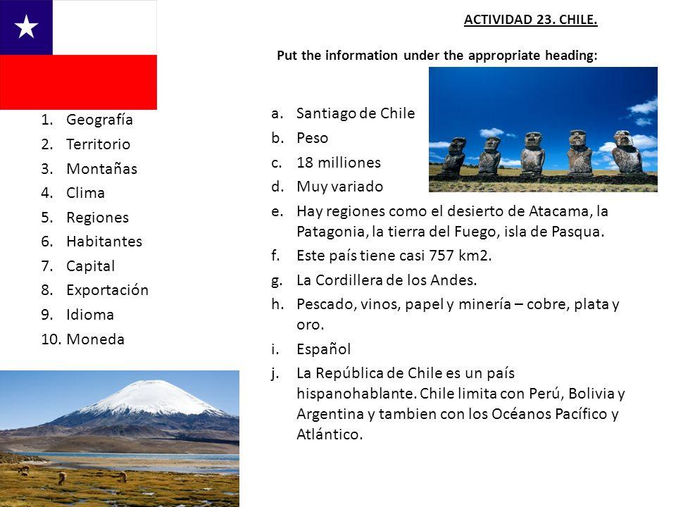 ACTIVIDAD 23. CHILE. Put the information under the appropriate heading: a.Santiago de Chile b.Peso c.18 milliones d.Muy variado e.Hay regiones como el