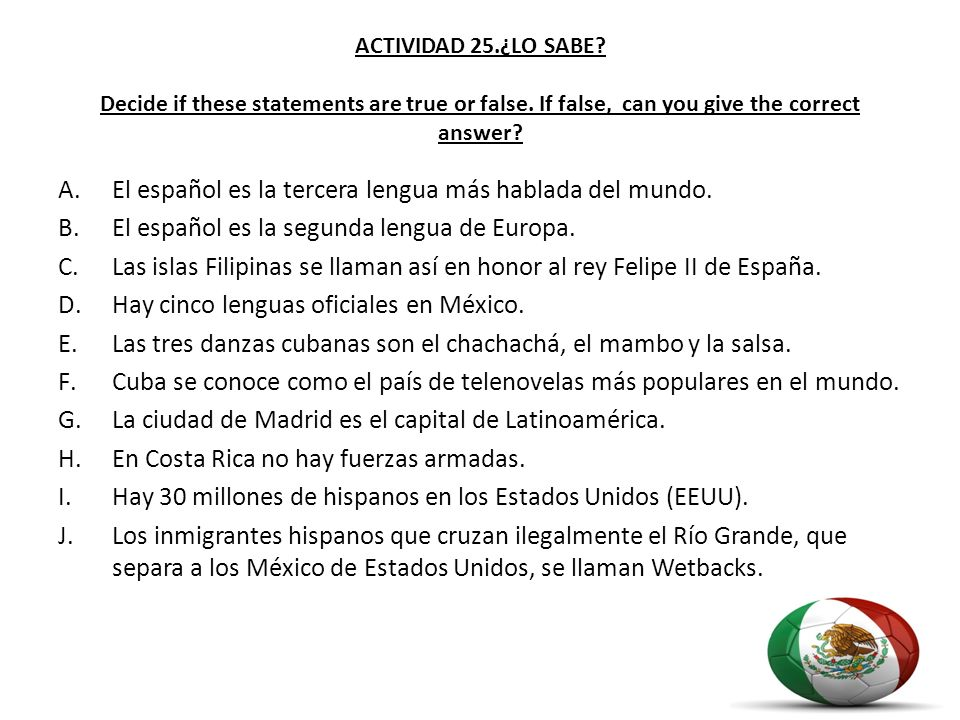 ACTIVIDAD 25.¿LO SABE? Decide if these statements are true or false. If false, can you give the correct answer? A.El español es la tercera lengua más