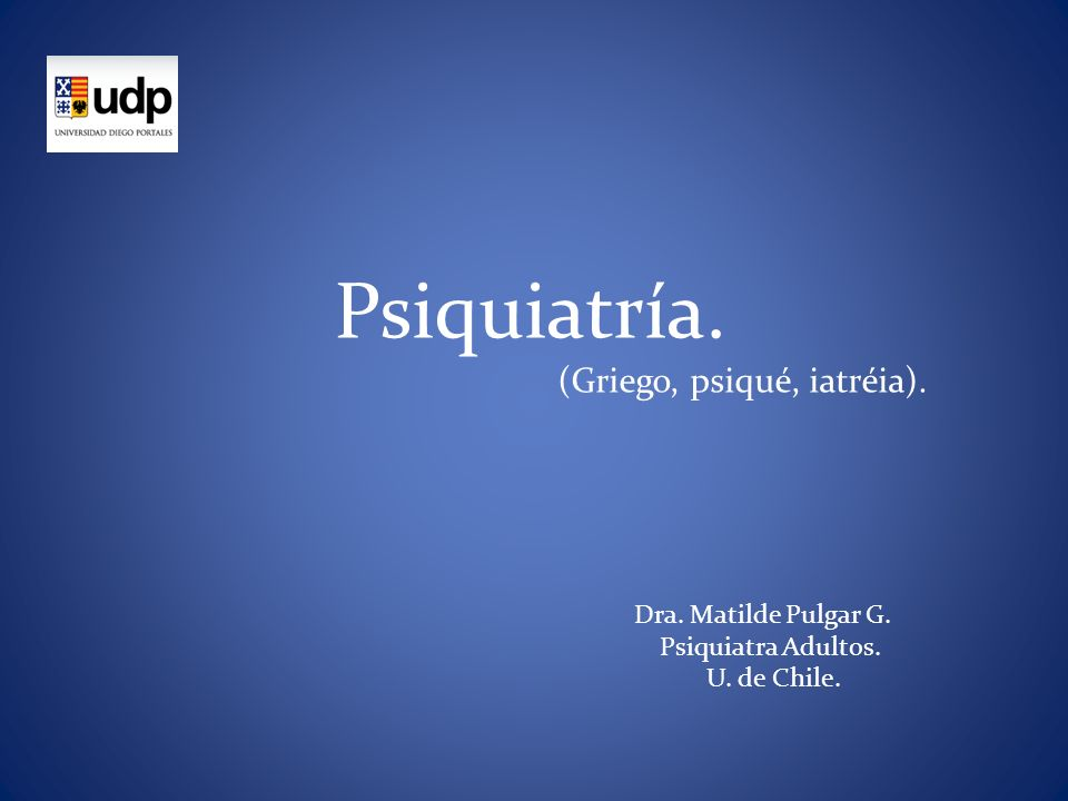 Dra. Matilde Pulgar G. Psiquiatra Adultos. U. de Chile. Psiquiatría. (Griego, psiqué, iatréia).