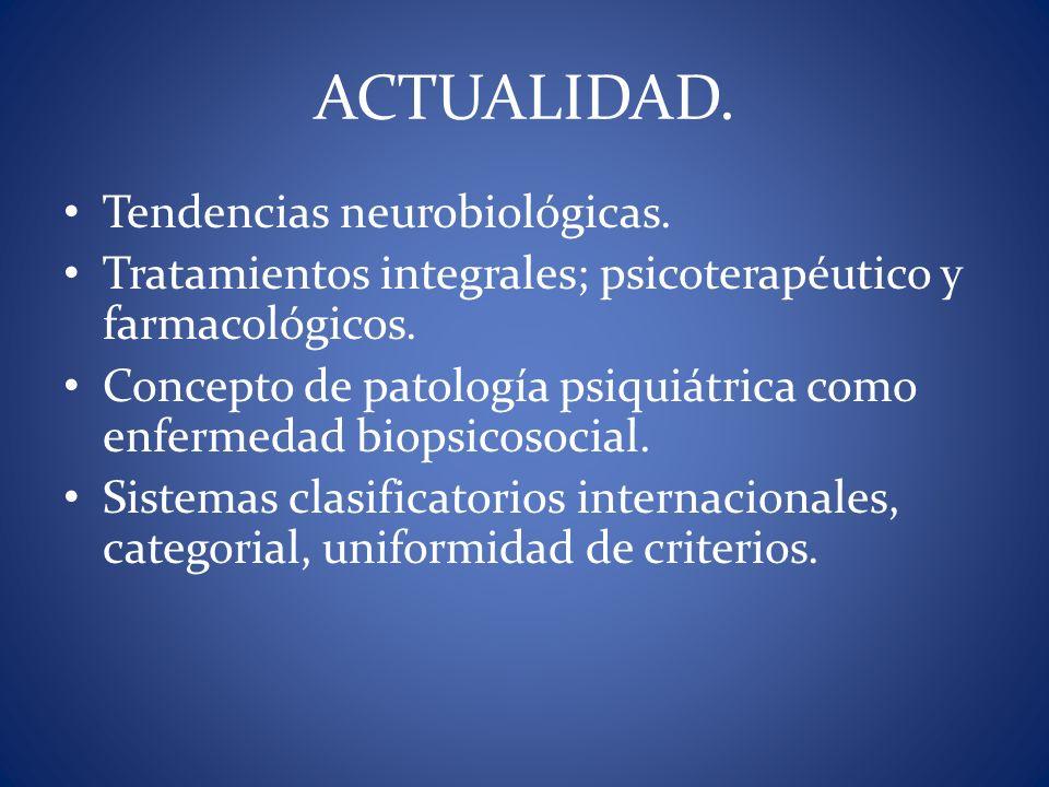 ACTUALIDAD. Tendencias neurobiológicas. Tratamientos integrales; psicoterapéutico y farmacológicos. Concepto de patología psiquiátrica como enfermedad