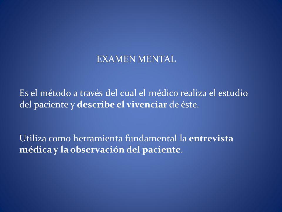EXAMEN MENTAL Es el método a través del cual el médico realiza el estudio del paciente y describe el vivenciar de éste. Utiliza como herramienta funda