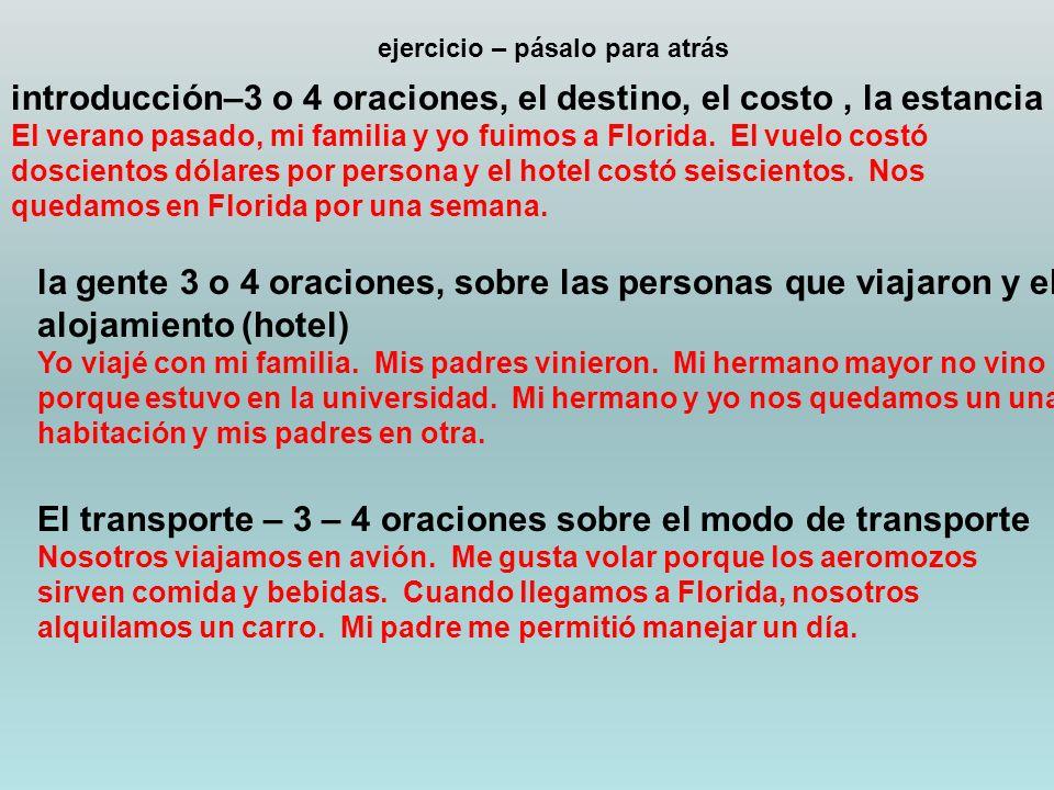 ejercicio – pásalo para atrás introducción–3 o 4 oraciones, el destino, el costo, la estancia El verano pasado, mi familia y yo fuimos a Florida.