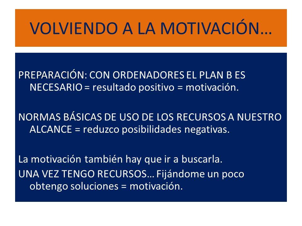 VOLVIENDO A LA MOTIVACIÓN… PREPARACIÓN PREPARACIÓN: CON ORDENADORES EL PLAN B ES NECESARIO = resultado positivo = motivación.