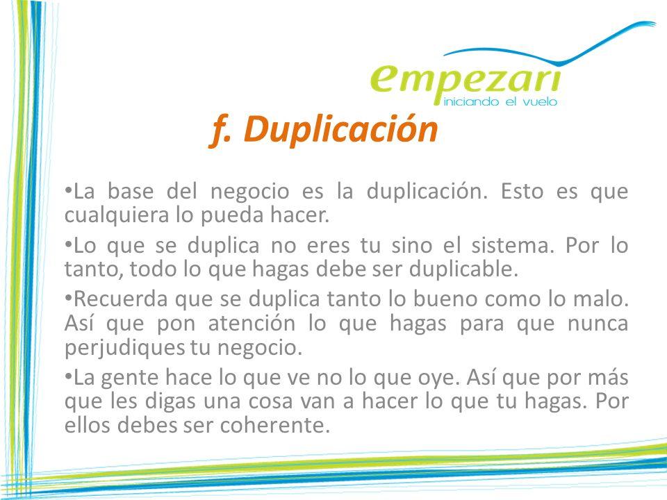 f. Duplicación La base del negocio es la duplicación. Esto es que cualquiera lo pueda hacer. Lo que se duplica no eres tu sino el sistema. Por lo tant