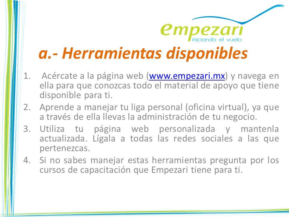 a.- Herramientas disponibles 1. Acércate a la página web (www.empezari.mx) y navega en ella para que conozcas todo el material de apoyo que tiene disp