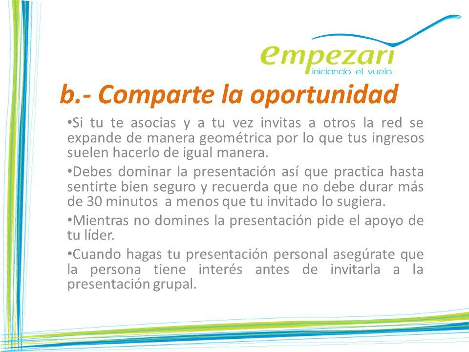 b.- Comparte la oportunidad Si tu te asocias y a tu vez invitas a otros la red se expande de manera geométrica por lo que tus ingresos suelen hacerlo