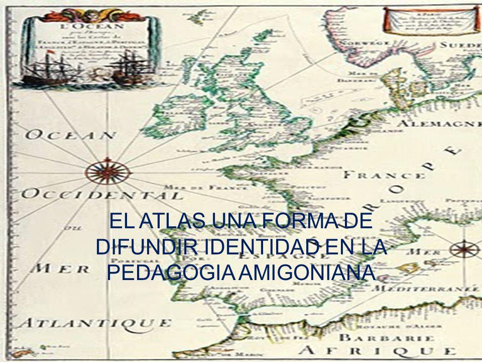 EL ATLAS UNA FORMA DE DIFUNDIR IDENTIDAD EN LA PEDAGOGIA AMIGONIANA