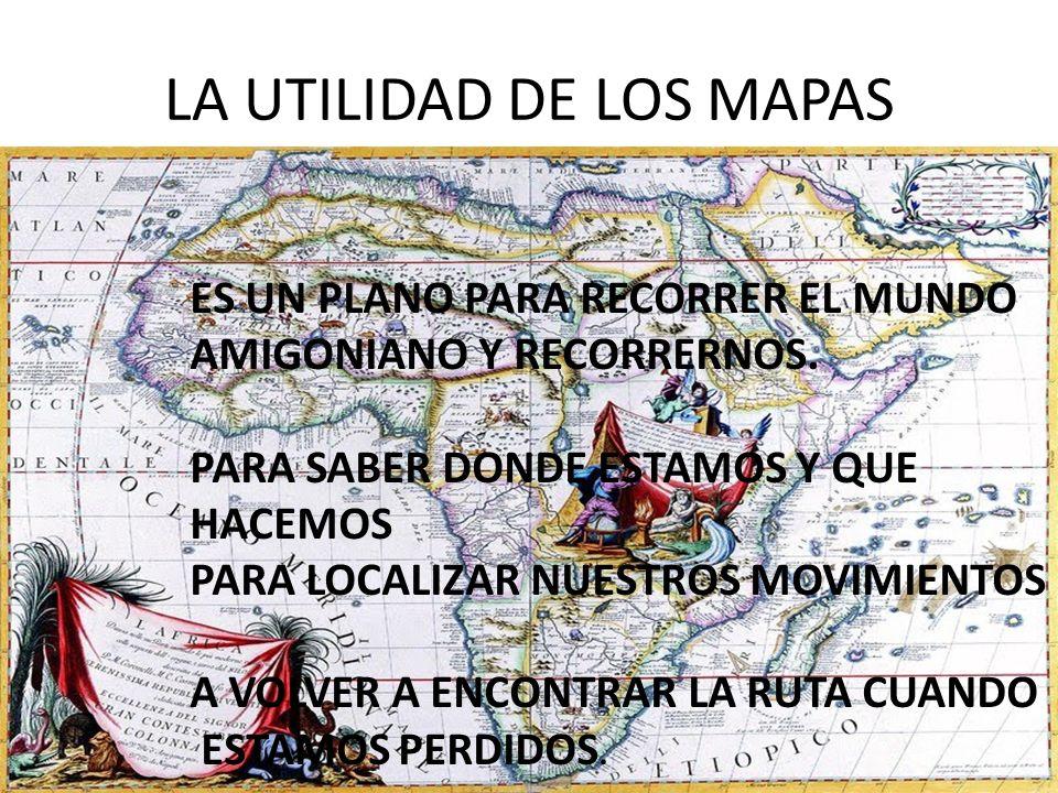 LA UTILIDAD DE LOS MAPAS ES UN PLANO PARA RECORRER EL MUNDO AMIGONIANO Y RECORRERNOS.