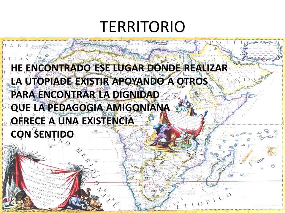 TERRITORIO HE ENCONTRADO ESE LUGAR DONDE REALIZAR LA UTOPIADE EXISTIR APOYANDO A OTROS PARA ENCONTRAR LA DIGNIDAD QUE LA PEDAGOGIA AMIGONIANA OFRECE A UNA EXISTENCIA CON SENTIDO