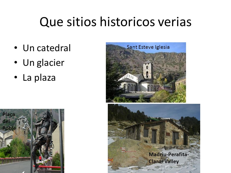 Que sitios historicos verias Un catedral Un glacier La plaza Sant Esteve Iglesia Madriu-Perafita- Claror Valley Plaça del Poble