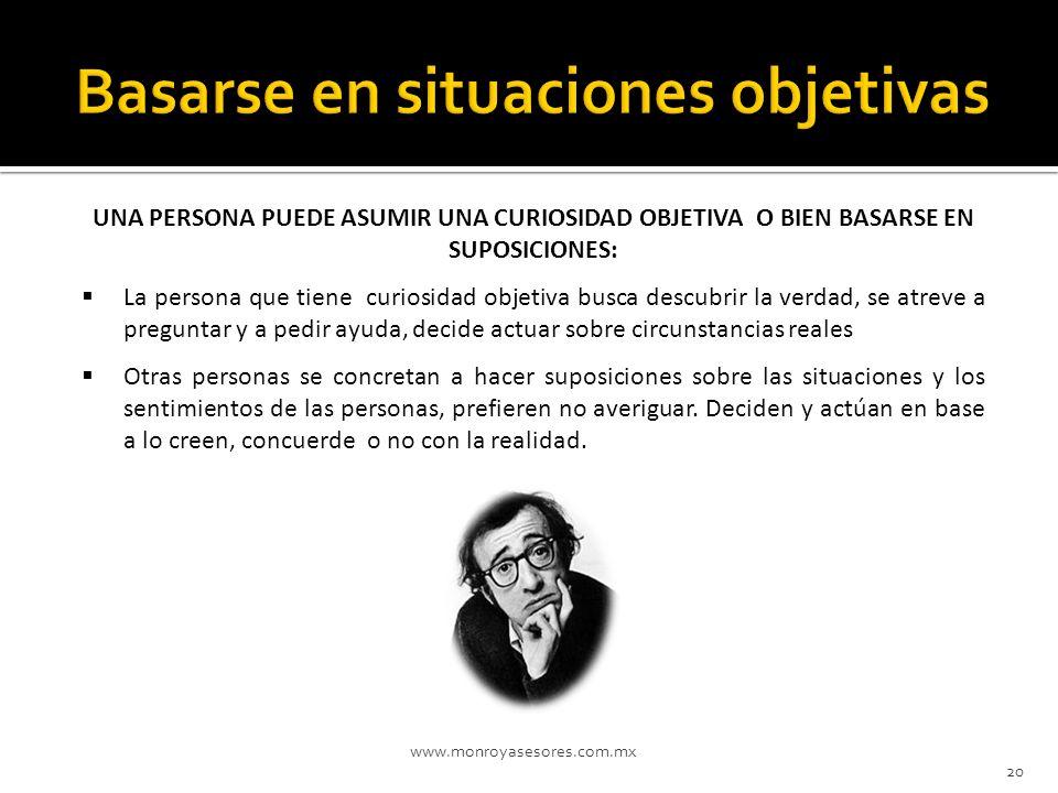 www.monroyasesores.com.mx 20 UNA PERSONA PUEDE ASUMIR UNA CURIOSIDAD OBJETIVA O BIEN BASARSE EN SUPOSICIONES: La persona que tiene curiosidad objetiva