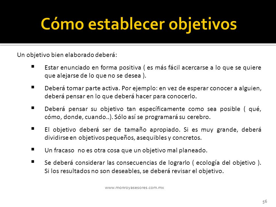 www.monroyasesores.com.mx 56 Un objetivo bien elaborado deberá: Estar enunciado en forma positiva ( es más fácil acercarse a lo que se quiere que alej