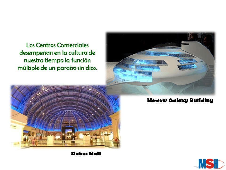 Los Centros Comerciales desempeñan en la cultura de nuestro tiempo la función múltiple de un paraíso sin dios. Dubai Mall Moscow Galaxy Building