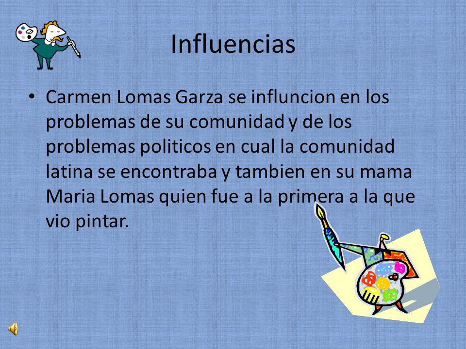 Influencias Carmen Lomas Garza se influncion en los problemas de su comunidad y de los problemas politicos en cual la comunidad latina se encontraba y tambien en su mama Maria Lomas quien fue a la primera a la que vio pintar.